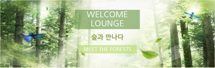 WELCOME LOUNGE 숲과 만나다 MEET THE FORESTS